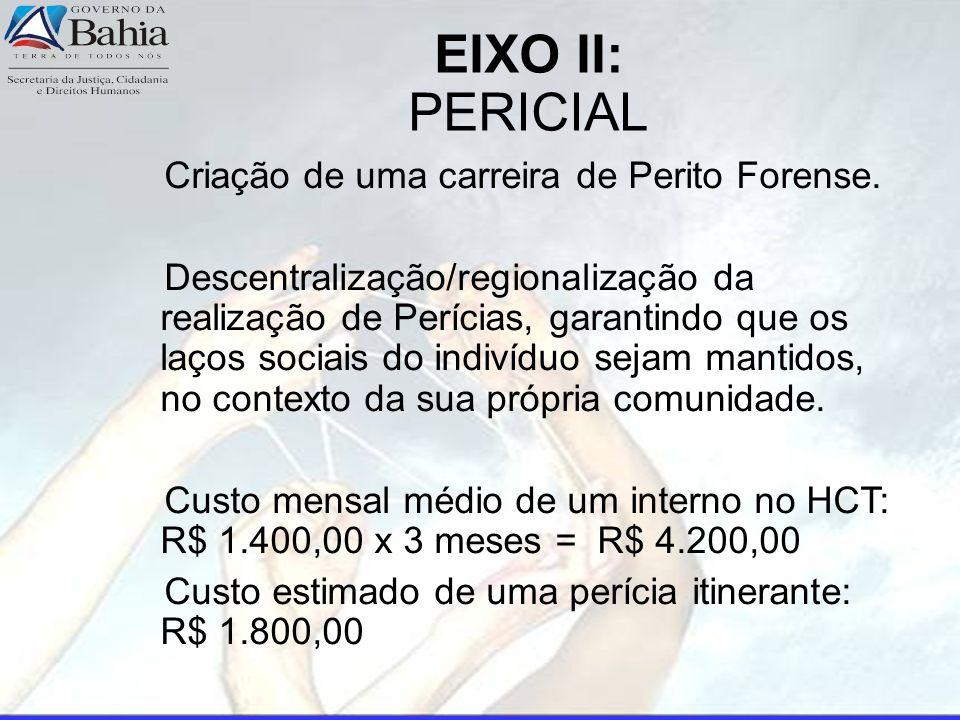 EIXO II: PERICIAL Criação de uma carreira de Perito Forense. Descentralização/regionalização da realização de Perícias, garantindo que os laços sociai
