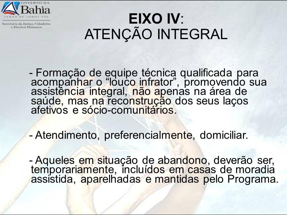 EIXO IV: ATENÇÃO INTEGRAL - Formação de equipe técnica qualificada para acompanhar o louco infrator, promovendo sua assistência integral, não apenas n
