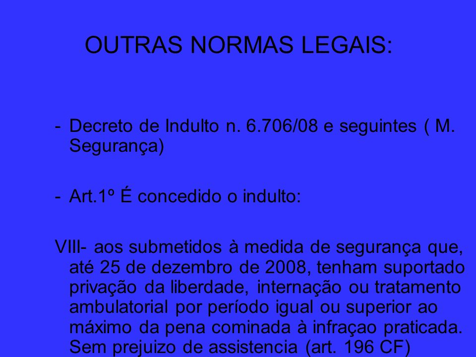 OUTRAS NORMAS LEGAIS: -Decreto de Indulto n. 6.706/08 e seguintes ( M. Segurança) -Art.1º É concedido o indulto: VIII- aos submetidos à medida de segu