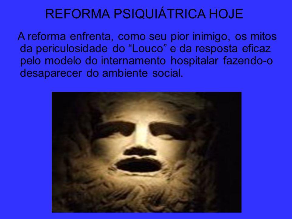REFORMA PSIQUIÁTRICA HOJE A reforma enfrenta, como seu pior inimigo, os mitos da periculosidade do Louco e da resposta eficaz pelo modelo do intername