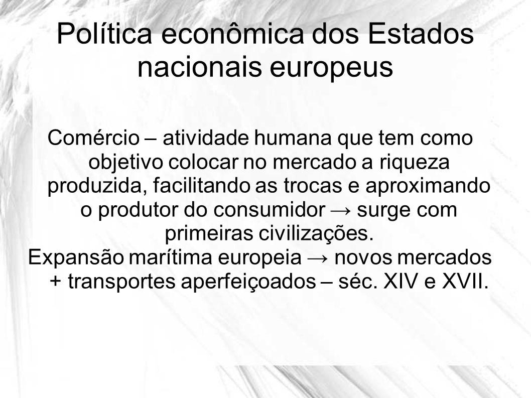 Política econômica dos Estados nacionais europeus Comércio – atividade humana que tem como objetivo colocar no mercado a riqueza produzida, facilitand