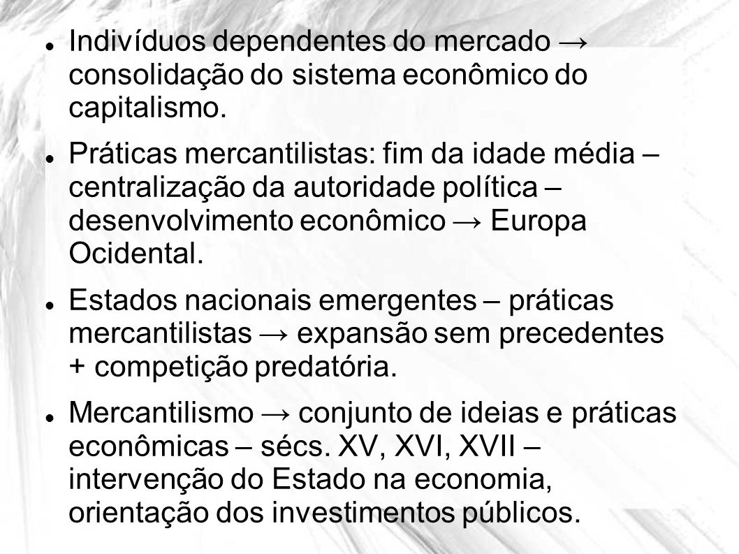 Indivíduos dependentes do mercado consolidação do sistema econômico do capitalismo. Práticas mercantilistas: fim da idade média – centralização da aut