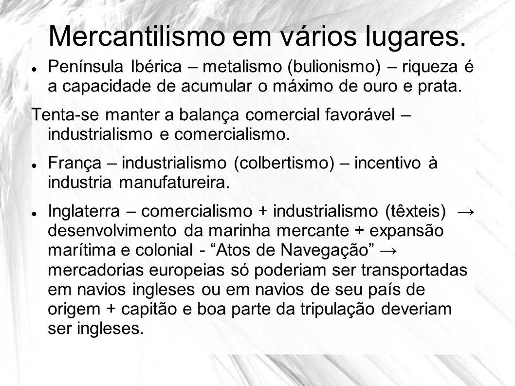 Mercantilismo em vários lugares. Península Ibérica – metalismo (bulionismo) – riqueza é a capacidade de acumular o máximo de ouro e prata. Tenta-se ma