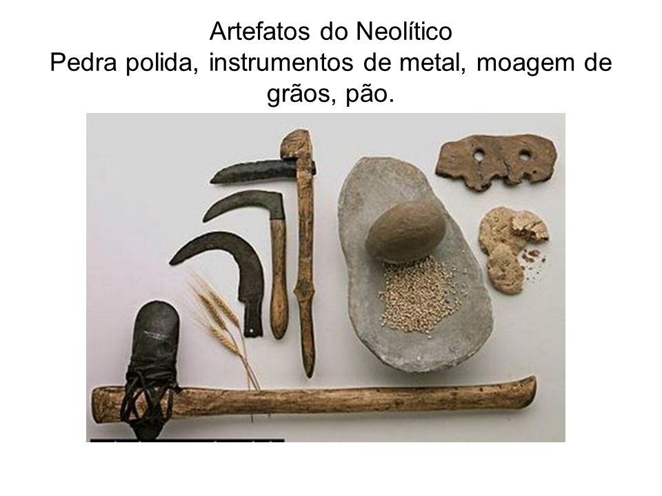 Artefatos do Neolítico Pedra polida, instrumentos de metal, moagem de grãos, pão.