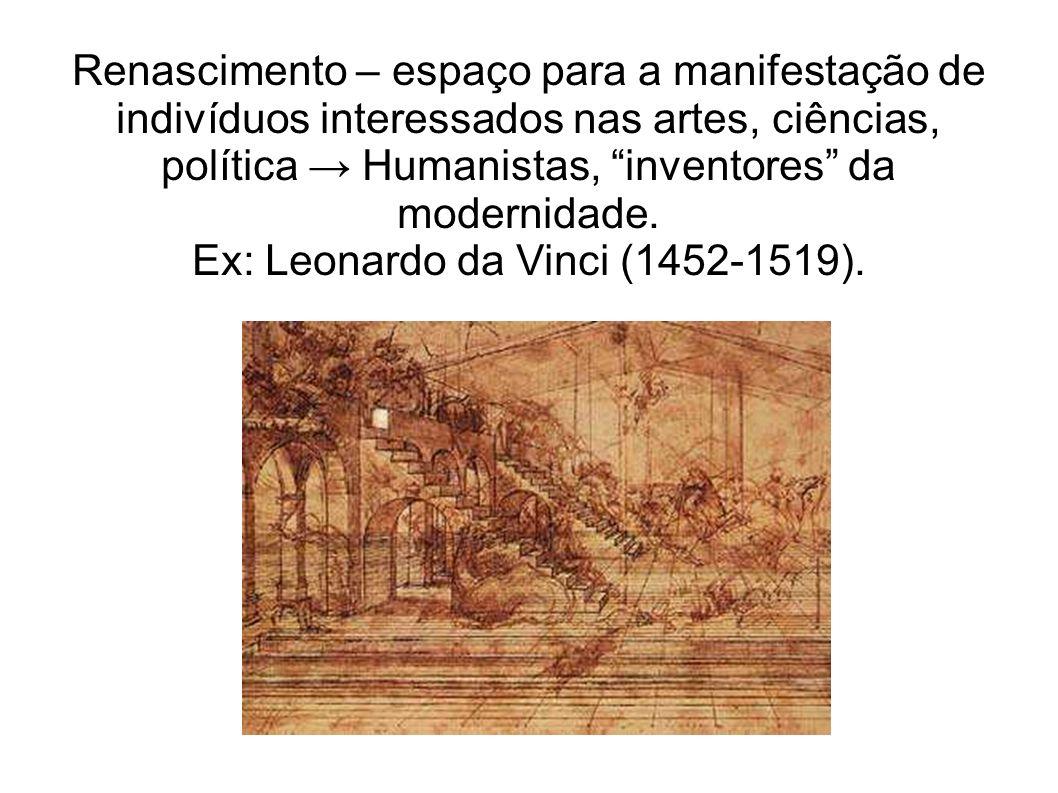 Renascimento – espaço para a manifestação de indivíduos interessados nas artes, ciências, política Humanistas, inventores da modernidade.