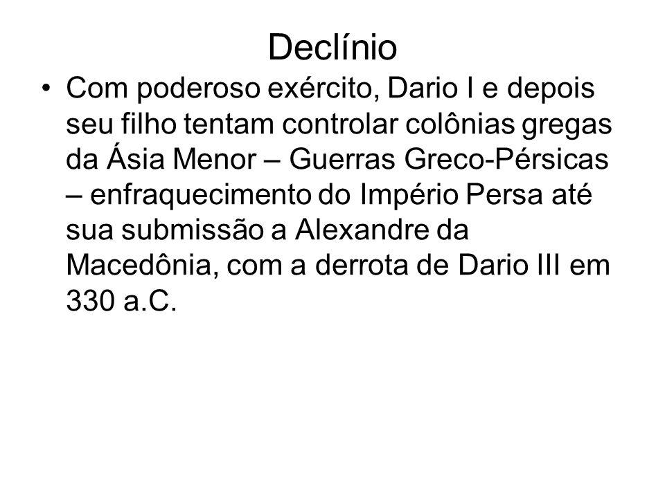 Declínio Com poderoso exército, Dario I e depois seu filho tentam controlar colônias gregas da Ásia Menor – Guerras Greco-Pérsicas – enfraquecimento do Império Persa até sua submissão a Alexandre da Macedônia, com a derrota de Dario III em 330 a.C.