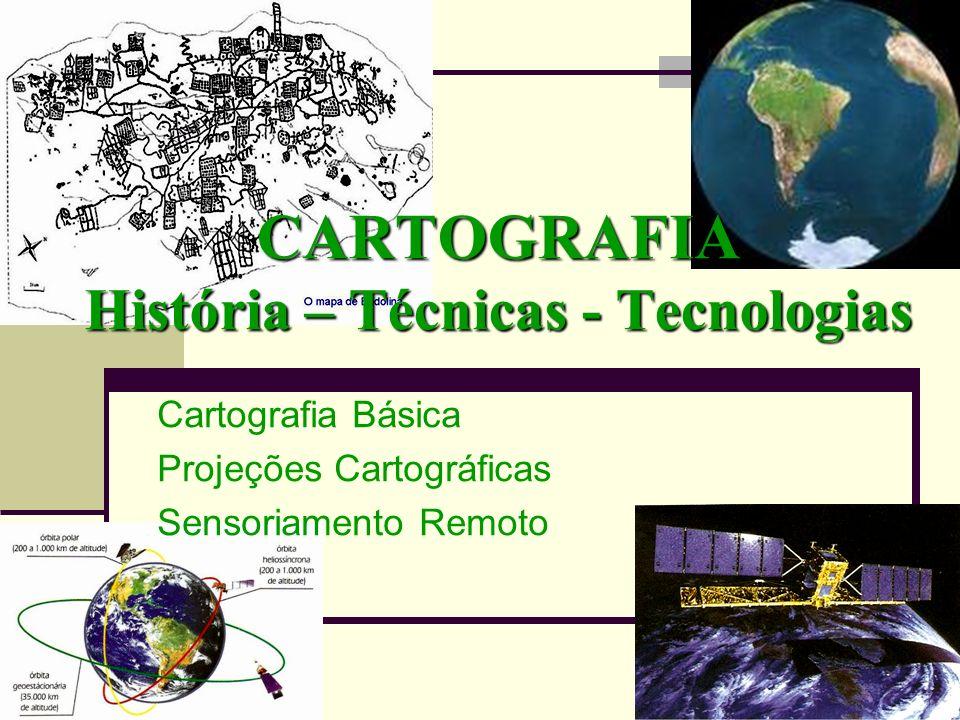CARTOGRAFIA História – Técnicas - Tecnologias Cartografia Básica Projeções Cartográficas Sensoriamento Remoto