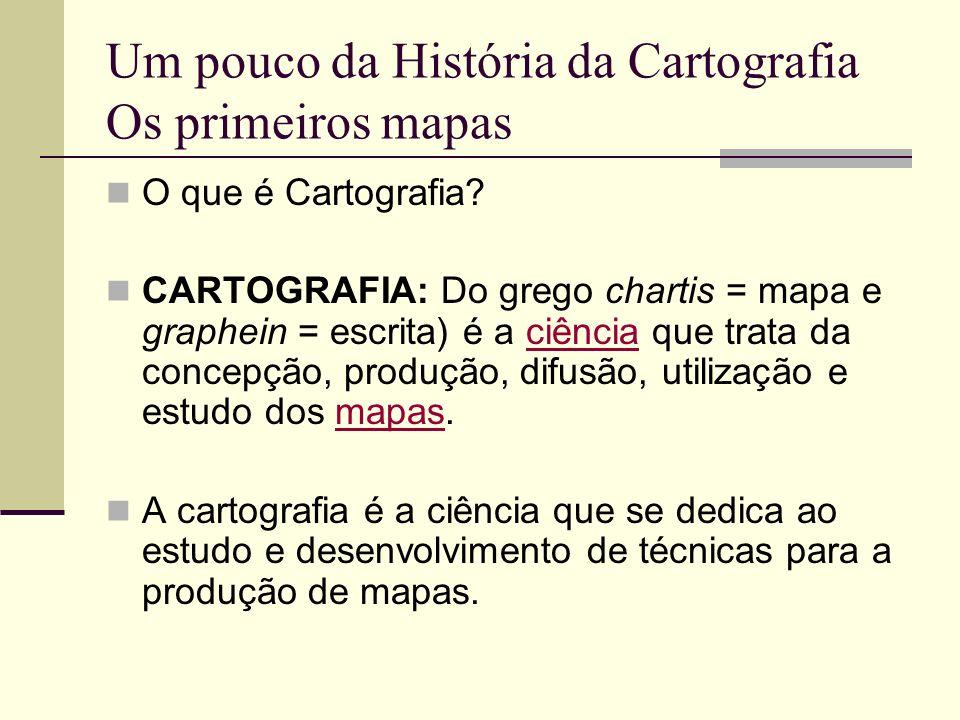 Um pouco da História da Cartografia Os primeiros mapas O que é Cartografia? CARTOGRAFIA: Do grego chartis = mapa e graphein = escrita) é a ciência que