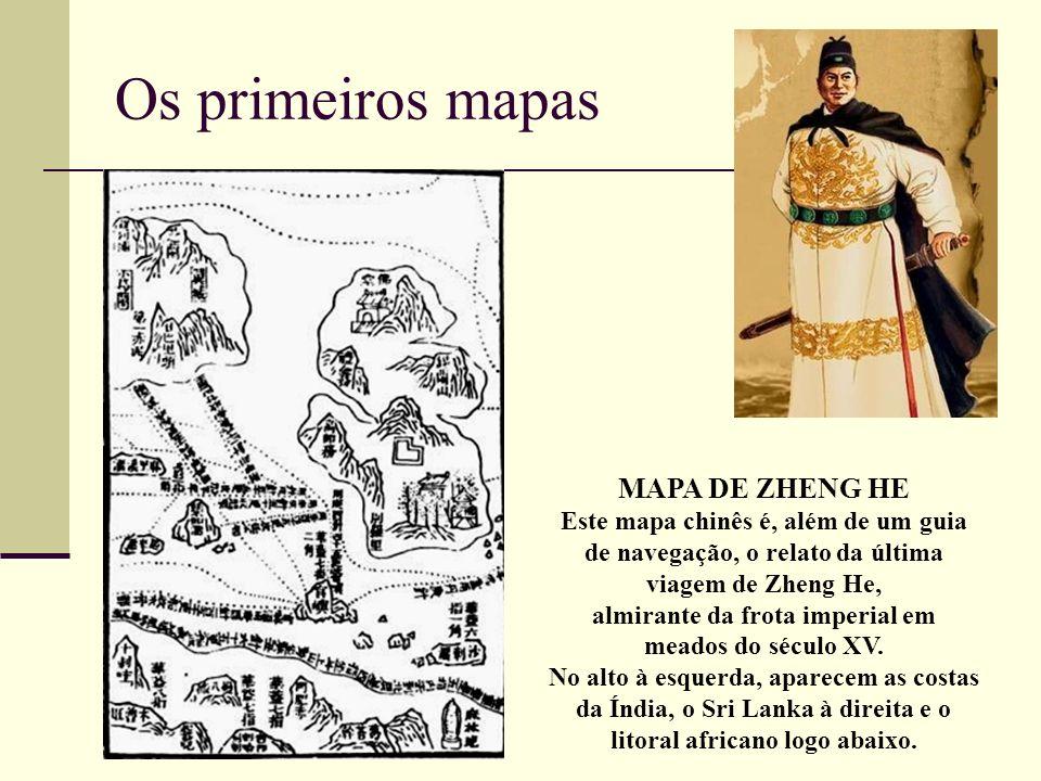 Os primeiros mapas MAPA DE ZHENG HE Este mapa chinês é, além de um guia de navegação, o relato da última viagem de Zheng He, almirante da frota imperi