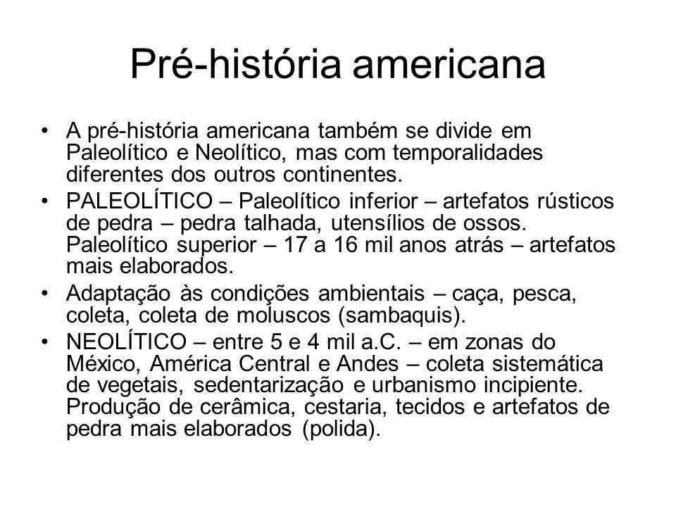 Pré-história americana A pré-história americana também se divide em Paleolítico e Neolítico, mas com temporalidades diferentes dos outros continentes.
