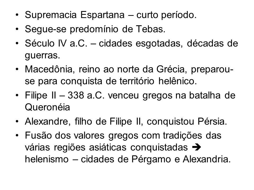 Supremacia Espartana – curto período. Segue-se predomínio de Tebas. Século IV a.C. – cidades esgotadas, décadas de guerras. Macedônia, reino ao norte