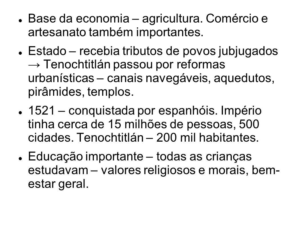 Base da economia – agricultura. Comércio e artesanato também importantes. Estado – recebia tributos de povos jubjugados Tenochtitlán passou por reform
