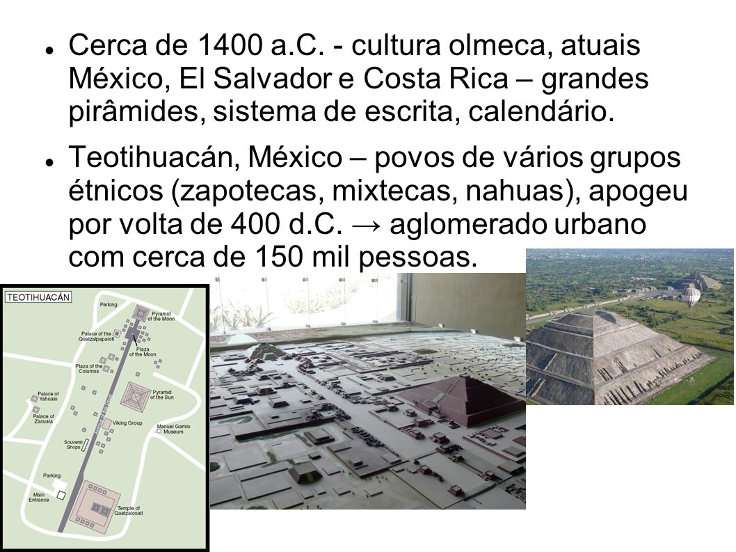 Cerca de 1400 a.C. - cultura olmeca, atuais México, El Salvador e Costa Rica – grandes pirâmides, sistema de escrita, calendário. Teotihuacán, México