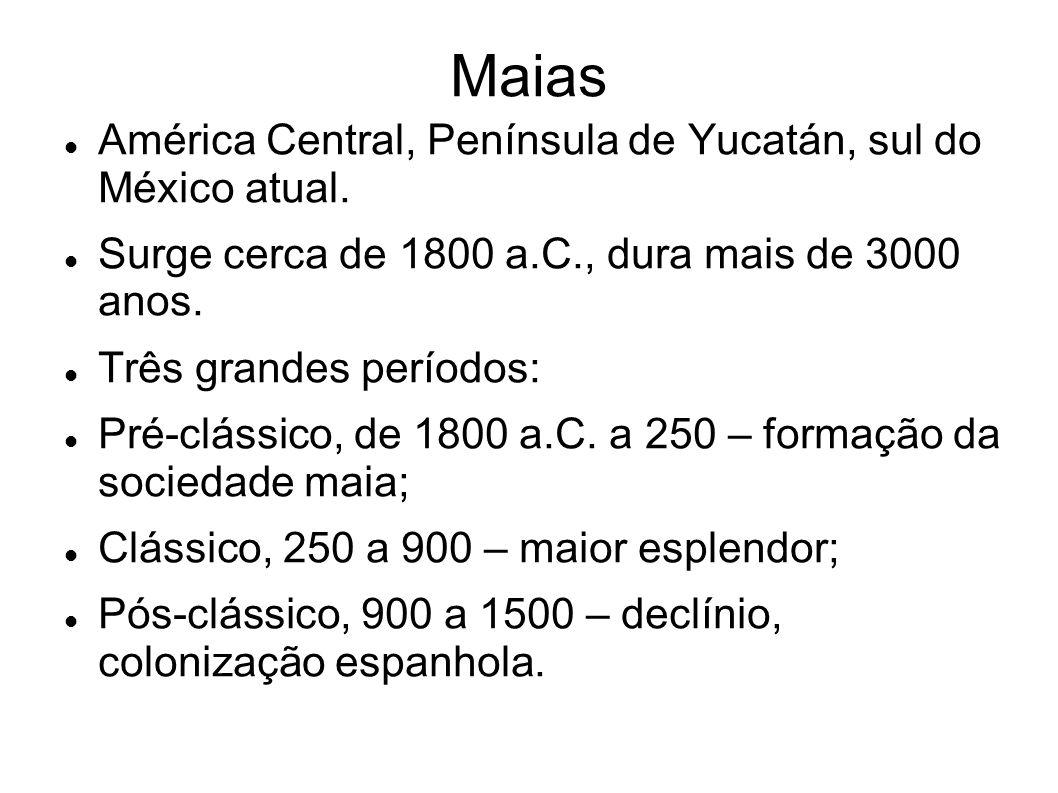 Maias América Central, Península de Yucatán, sul do México atual. Surge cerca de 1800 a.C., dura mais de 3000 anos. Três grandes períodos: Pré-clássic