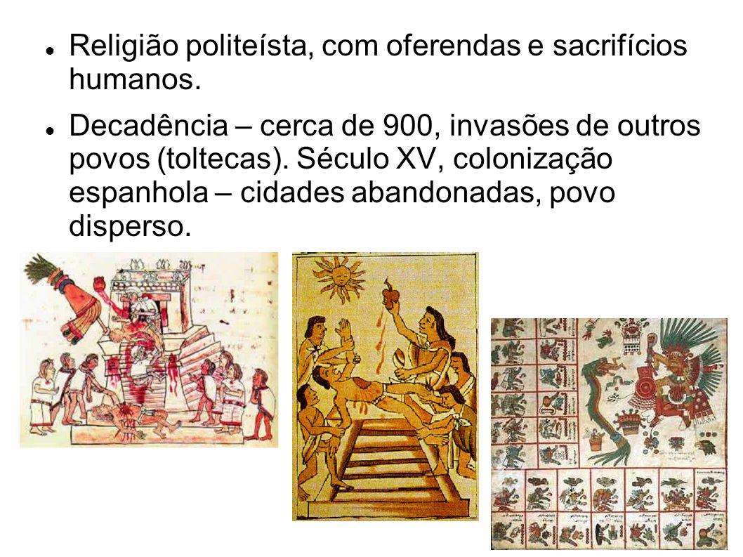 Religião politeísta, com oferendas e sacrifícios humanos. Decadência – cerca de 900, invasões de outros povos (toltecas). Século XV, colonização espan