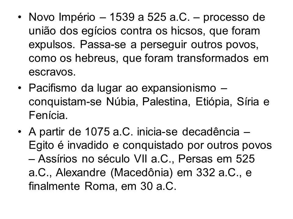 Novo Império – 1539 a 525 a.C. – processo de união dos egícios contra os hicsos, que foram expulsos. Passa-se a perseguir outros povos, como os hebreu