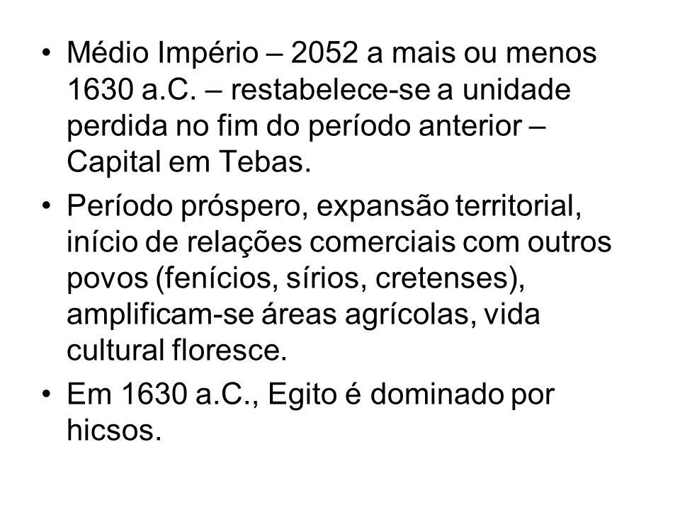 Médio Império – 2052 a mais ou menos 1630 a.C. – restabelece-se a unidade perdida no fim do período anterior – Capital em Tebas. Período próspero, exp