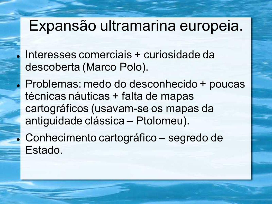Expansão ultramarina europeia. Interesses comerciais + curiosidade da descoberta (Marco Polo). Problemas: medo do desconhecido + poucas técnicas náuti