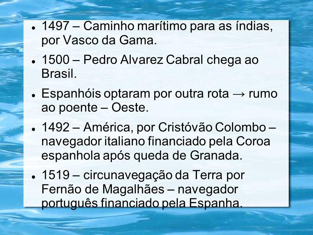 1497 – Caminho marítimo para as índias, por Vasco da Gama. 1500 – Pedro Alvarez Cabral chega ao Brasil. Espanhóis optaram por outra rota rumo ao poent