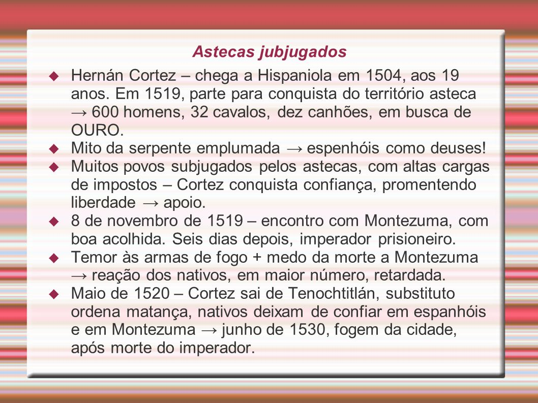 Astecas jubjugados Hernán Cortez – chega a Hispaniola em 1504, aos 19 anos. Em 1519, parte para conquista do território asteca 600 homens, 32 cavalos,