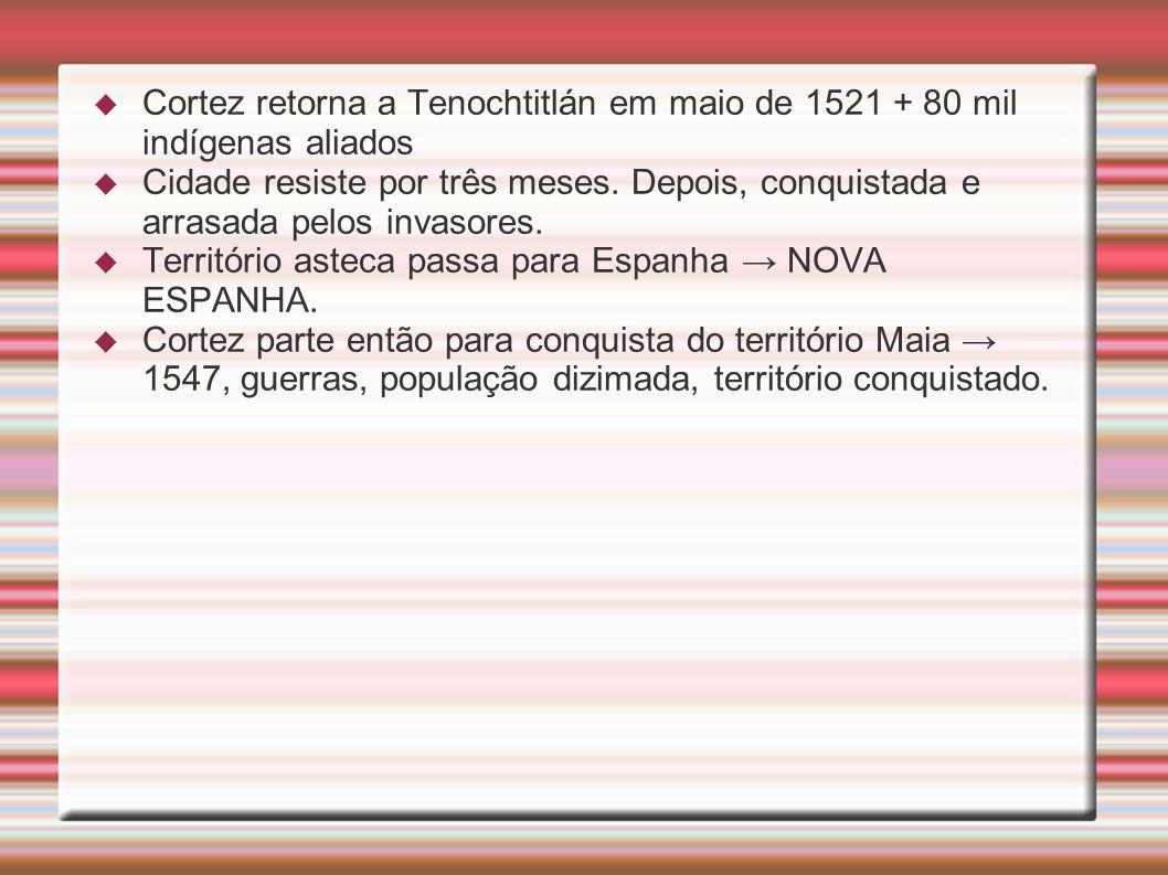 Cortez retorna a Tenochtitlán em maio de 1521 + 80 mil indígenas aliados Cidade resiste por três meses. Depois, conquistada e arrasada pelos invasores