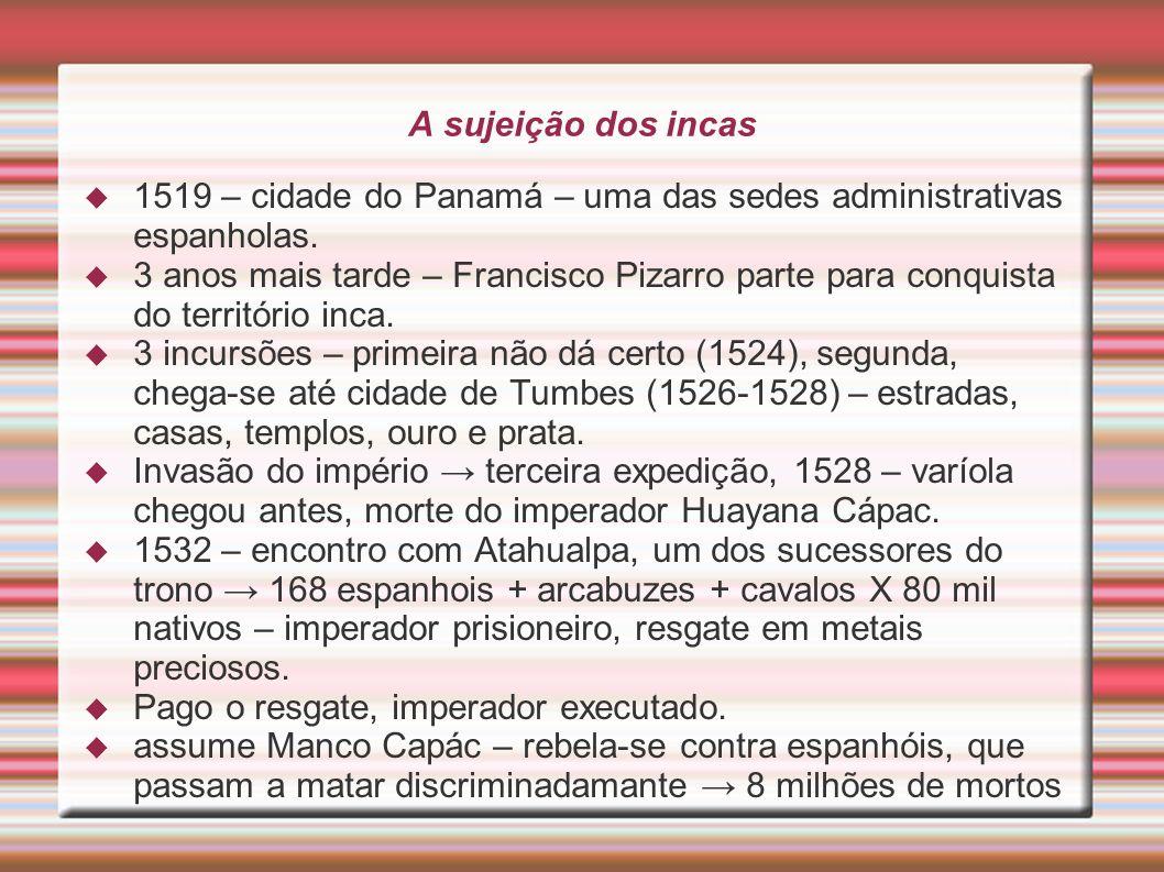 A sujeição dos incas 1519 – cidade do Panamá – uma das sedes administrativas espanholas. 3 anos mais tarde – Francisco Pizarro parte para conquista do