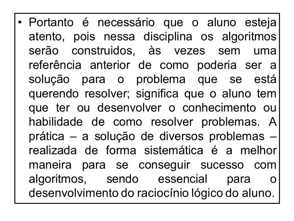 Portanto é necessário que o aluno esteja atento, pois nessa disciplina os algoritmos serão construidos, às vezes sem uma referência anterior de como p