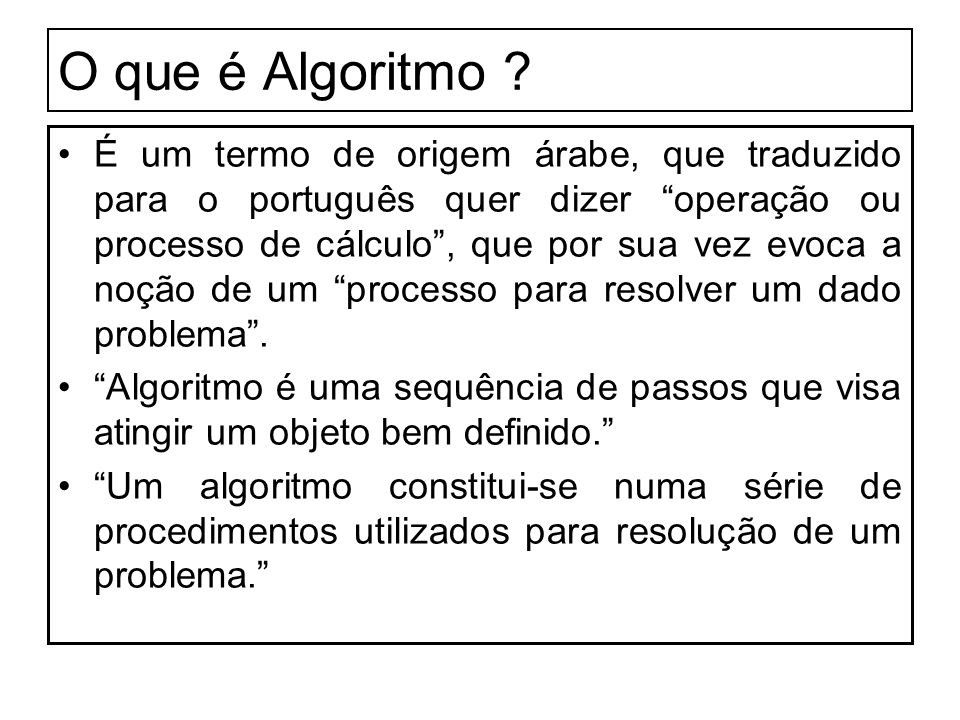 O que é Algoritmo ? É um termo de origem árabe, que traduzido para o português quer dizer operação ou processo de cálculo, que por sua vez evoca a noç