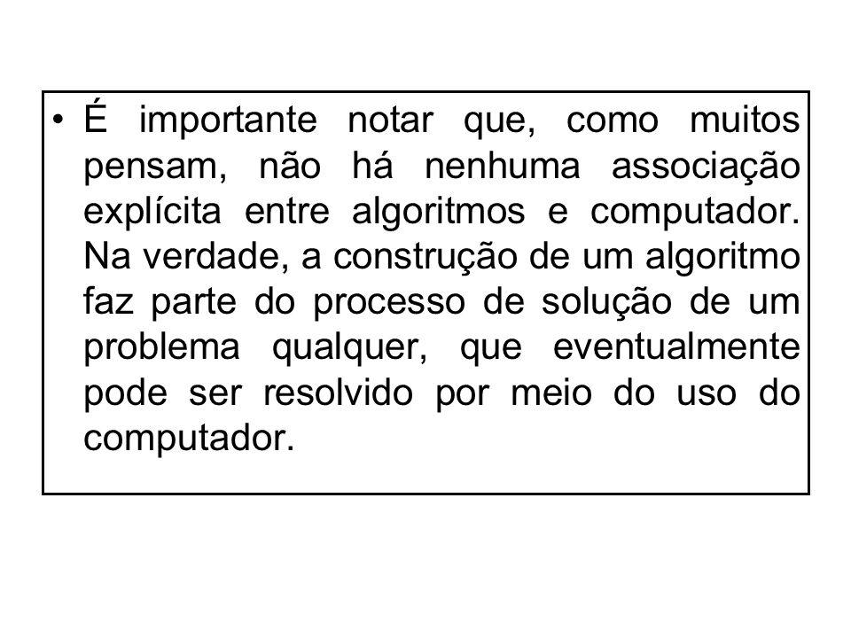 É importante notar que, como muitos pensam, não há nenhuma associação explícita entre algoritmos e computador. Na verdade, a construção de um algoritm