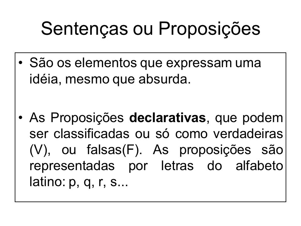 Sentenças ou Proposições São os elementos que expressam uma idéia, mesmo que absurda. As Proposições declarativas, que podem ser classificadas ou só c