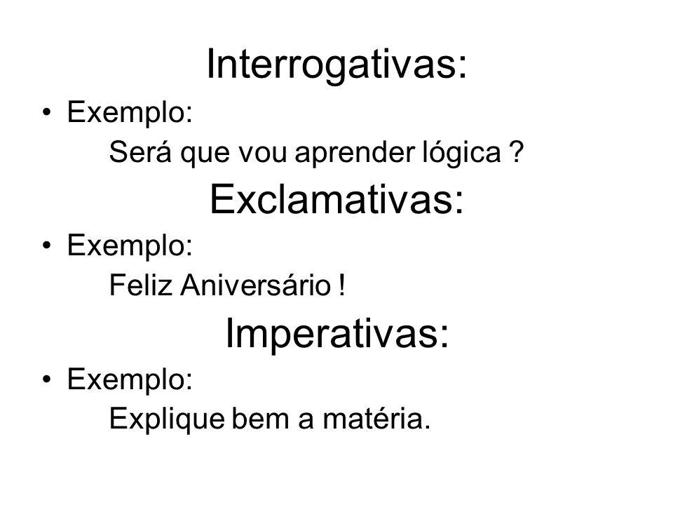 Interrogativas: Exemplo: Será que vou aprender lógica ? Exclamativas: Exemplo: Feliz Aniversário ! Imperativas: Exemplo: Explique bem a matéria.