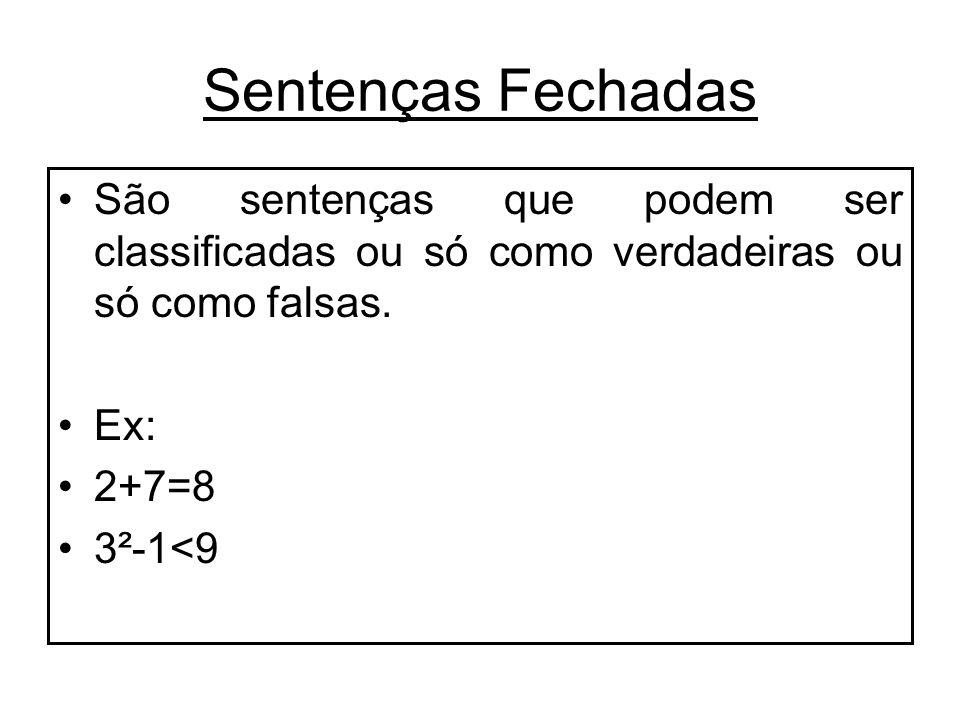 Sentenças Fechadas São sentenças que podem ser classificadas ou só como verdadeiras ou só como falsas. Ex: 2+7=8 3²-1<9