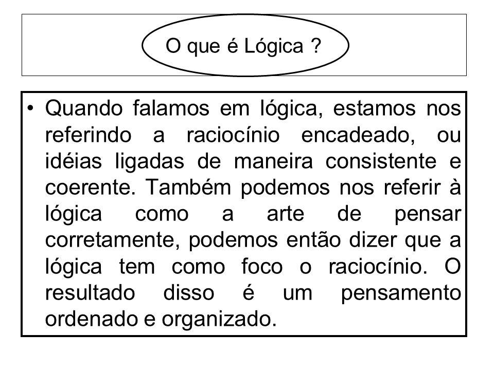 O que é Lógica ? Quando falamos em lógica, estamos nos referindo a raciocínio encadeado, ou idéias ligadas de maneira consistente e coerente. Também p