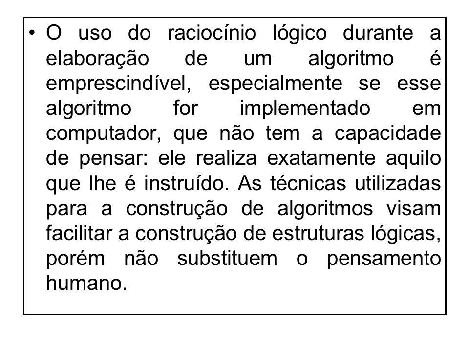 O uso do raciocínio lógico durante a elaboração de um algoritmo é emprescindível, especialmente se esse algoritmo for implementado em computador, que