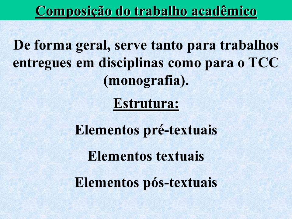 Composição do trabalho acadêmico De forma geral, serve tanto para trabalhos entregues em disciplinas como para o TCC (monografia). Estrutura: Elemento