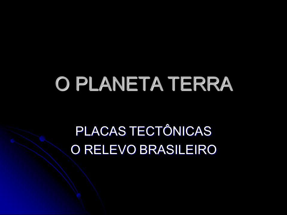 O PLANETA TERRA PLACAS TECTÔNICAS O RELEVO BRASILEIRO