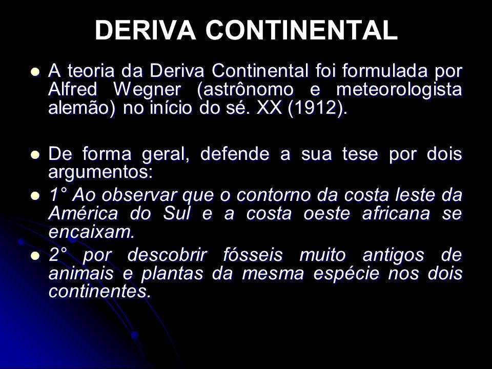 DERIVA CONTINENTAL A teoria da Deriva Continental foi formulada por Alfred Wegner (astrônomo e meteorologista alemão) no início do sé. XX (1912). A te