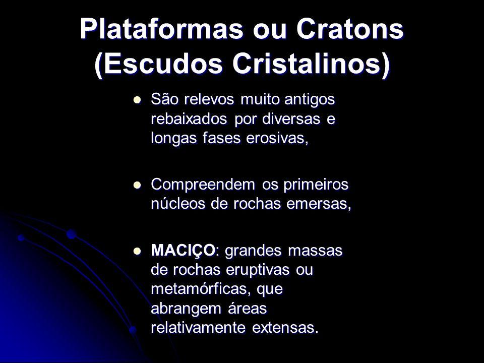 Plataformas ou Cratons (Escudos Cristalinos) São relevos muito antigos rebaixados por diversas e longas fases erosivas, São relevos muito antigos reba