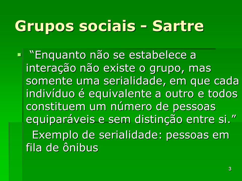 Grupos sociais - Sartre Enquanto não se estabelece a interação não existe o grupo, mas somente uma serialidade, em que cada indivíduo é equivalente a