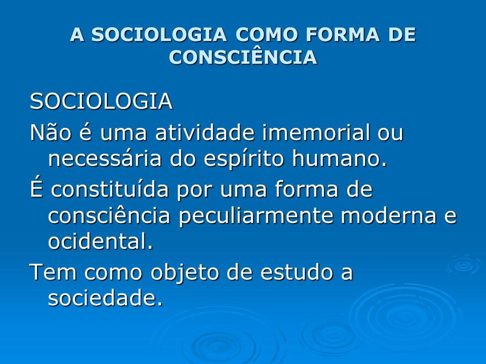 A SOCIOLOGIA COMO FORMA DE CONSCIÊNCIA SOCIOLOGIA Não é uma atividade imemorial ou necessária do espírito humano. É constituída por uma forma de consc