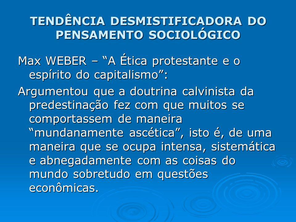 TENDÊNCIA DESMISTIFICADORA DO PENSAMENTO SOCIOLÓGICO Max WEBER – A Ética protestante e o espírito do capitalismo: Argumentou que a doutrina calvinista