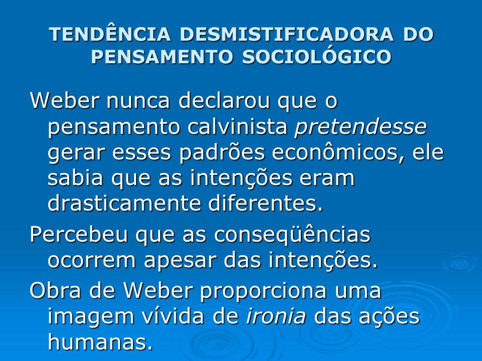 TENDÊNCIA DESMISTIFICADORA DO PENSAMENTO SOCIOLÓGICO Weber nunca declarou que o pensamento calvinista pretendesse gerar esses padrões econômicos, ele