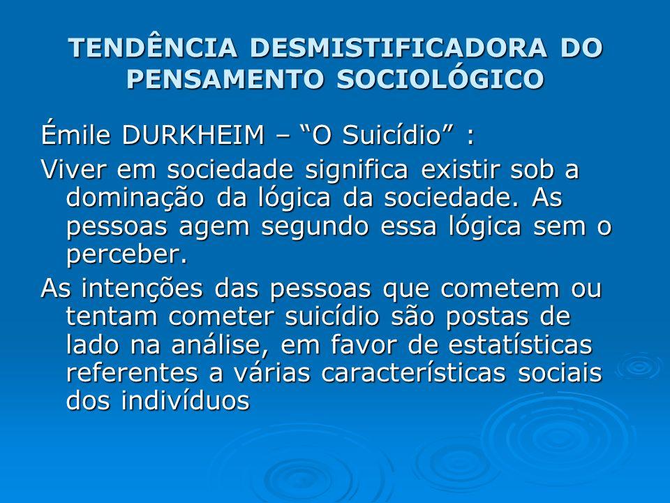 TENDÊNCIA DESMISTIFICADORA DO PENSAMENTO SOCIOLÓGICO Émile DURKHEIM – O Suicídio : Viver em sociedade significa existir sob a dominação da lógica da s