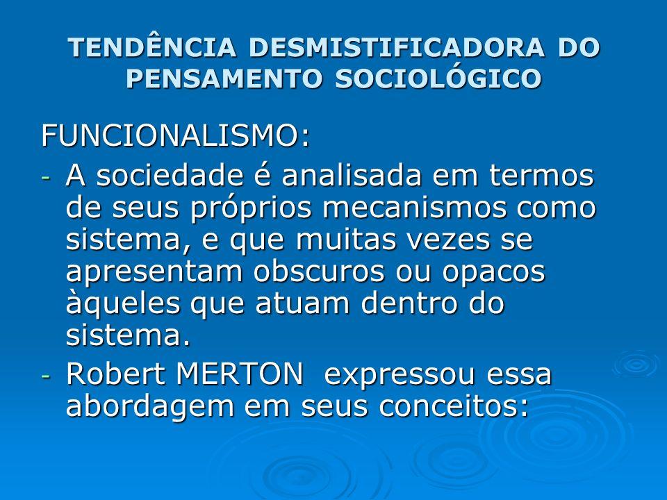 TENDÊNCIA DESMISTIFICADORA DO PENSAMENTO SOCIOLÓGICO FUNCIONALISMO: - A sociedade é analisada em termos de seus próprios mecanismos como sistema, e qu