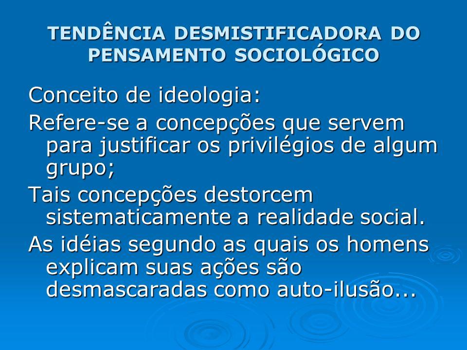 TENDÊNCIA DESMISTIFICADORA DO PENSAMENTO SOCIOLÓGICO Conceito de ideologia: Refere-se a concepções que servem para justificar os privilégios de algum