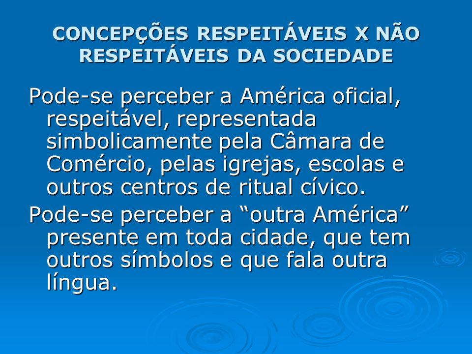 CONCEPÇÕES RESPEITÁVEIS X NÃO RESPEITÁVEIS DA SOCIEDADE Pode-se perceber a América oficial, respeitável, representada simbolicamente pela Câmara de Co