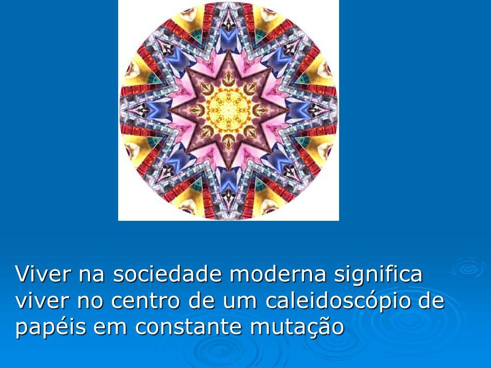 Viver na sociedade moderna significa viver no centro de um caleidoscópio de papéis em constante mutação