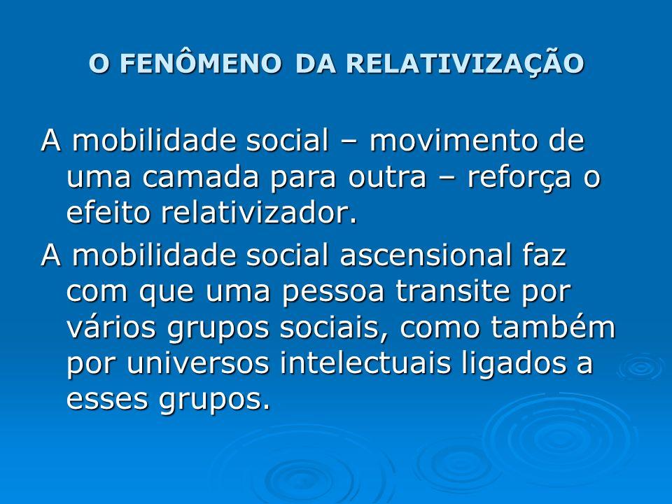 O FENÔMENO DA RELATIVIZAÇÃO A mobilidade social – movimento de uma camada para outra – reforça o efeito relativizador. A mobilidade social ascensional