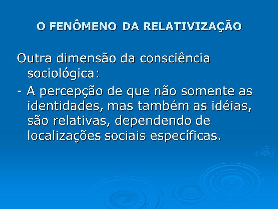 O FENÔMENO DA RELATIVIZAÇÃO Outra dimensão da consciência sociológica: - A percepção de que não somente as identidades, mas também as idéias, são rela