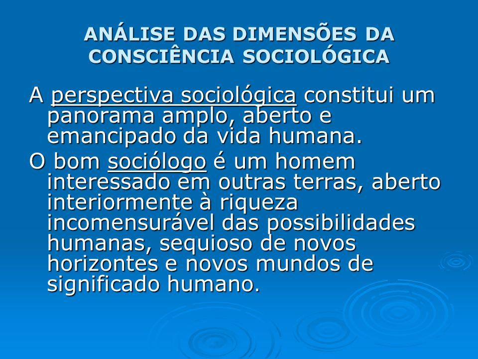 ANÁLISE DAS DIMENSÕES DA CONSCIÊNCIA SOCIOLÓGICA A perspectiva sociológica constitui um panorama amplo, aberto e emancipado da vida humana. O bom soci